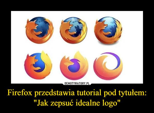 """Firefox przedstawia tutorial pod tytułem: """"Jak zepsuć idealne logo"""" –"""