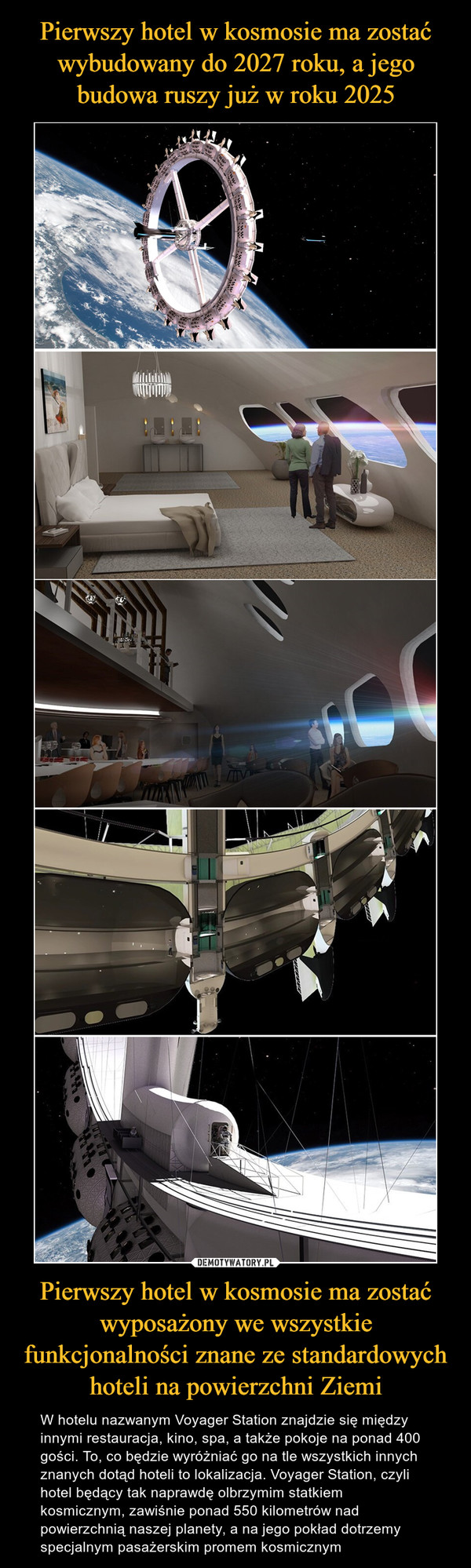Pierwszy hotel w kosmosie ma zostać wyposażony we wszystkie funkcjonalności znane ze standardowych hoteli na powierzchni Ziemi – W hotelu nazwanym Voyager Station znajdzie się między innymi restauracja, kino, spa, a także pokoje na ponad 400 gości. To, co będzie wyróżniać go na tle wszystkich innych znanych dotąd hoteli to lokalizacja. Voyager Station, czyli hotel będący tak naprawdę olbrzymim statkiem kosmicznym, zawiśnie ponad 550 kilometrów nad powierzchnią naszej planety, a na jego pokład dotrzemy specjalnym pasażerskim promem kosmicznym