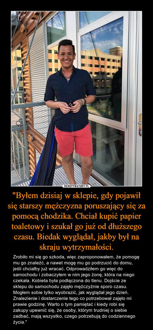 """""""Byłem dzisiaj w sklepie, gdy pojawił się starszy mężczyzna poruszający się za pomocą chodzika. Chciał kupić papier toaletowy i szukał go już od dłuższego czasu. Biedak wyglądał, jakby był na skraju wytrzymałości."""