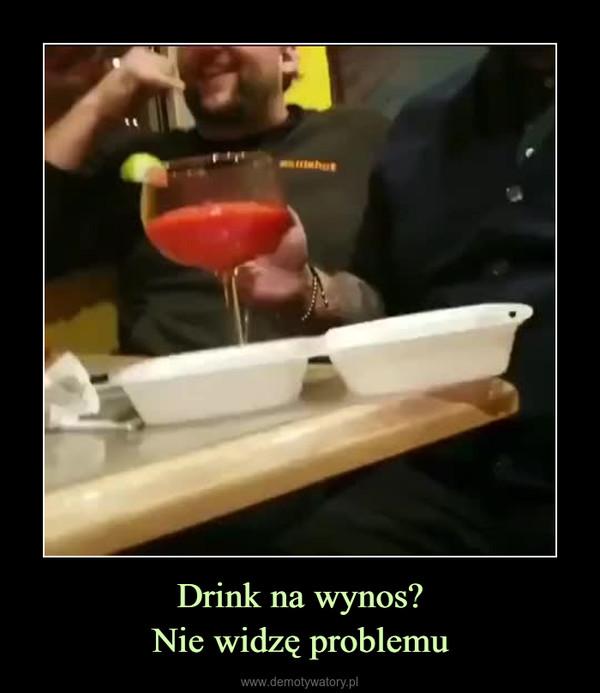 Drink na wynos?Nie widzę problemu –