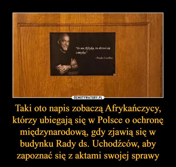 """Taki oto napis zobaczą Afrykańczycy, którzy ubiegają się w Polsce o ochronę międzynarodową, gdy zjawią się w budynku Rady ds. Uchodźców, aby zapoznać się z aktami swojej sprawy –  To nie Afryka, tu się drzwi zamyka""""-Paulo Coelho"""