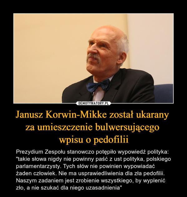 """Janusz Korwin-Mikke został ukarany za umieszczenie bulwersującego wpisu o pedofilii – Prezydium Zespołu stanowczo potępiło wypowiedź polityka: """"takie słowa nigdy nie powinny paść z ust polityka, polskiego parlamentarzysty. Tych słów nie powinien wypowiadać żaden człowiek. Nie ma usprawiedliwienia dla zła pedofilii. Naszym zadaniem jest zrobienie wszystkiego, by wyplenić zło, a nie szukać dla niego uzasadnienia"""""""