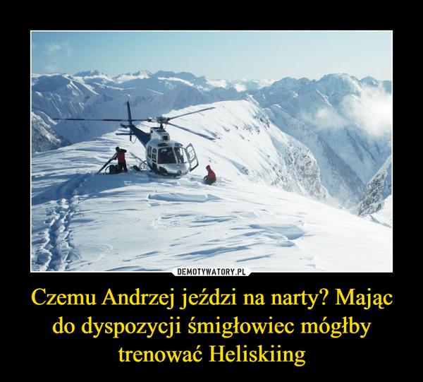 Czemu Andrzej jeździ na narty? Mając do dyspozycji śmigłowiec mógłby trenować Heliskiing –