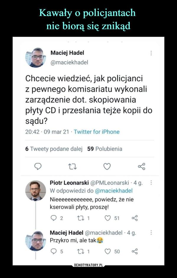 –  Maciej Hadel(ffimaciekhadelChcecie wiedzieć, jak policjanciz pewnego komisariatu wykonalizarządzenie dot. skopiowaniapłyty CD i przesłania tejże kopii dosądu?20:42 • 09 mar 21 ■ Twitter for iPhone6 Tweety podane dalej59 PolubieniaO 11<i-Piotr Leonarski @PMLeonarski - 4 g.W odpowiedzi do @maciekhadelNieeeeeeeeeeee, powiedz, że niekserowali płyty, proszę!O 2       tl 1       O 51 <t*m<l   Maciej Hadel Smaciekhadel • 4g.Przykro mi, ale tak y