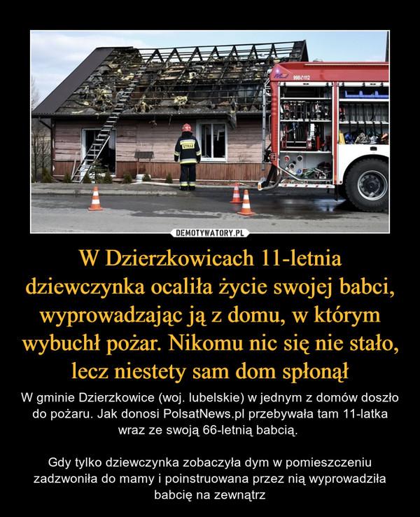 W Dzierzkowicach 11-letnia dziewczynka ocaliła życie swojej babci, wyprowadzając ją z domu, w którym wybuchł pożar. Nikomu nic się nie stało, lecz niestety sam dom spłonął – W gminie Dzierzkowice (woj. lubelskie) w jednym z domów doszło do pożaru. Jak donosi PolsatNews.pl przebywała tam 11-latka wraz ze swoją 66-letnią babcią. Gdy tylko dziewczynka zobaczyła dym w pomieszczeniu zadzwoniła do mamy i poinstruowana przez nią wyprowadziła babcię na zewnątrz