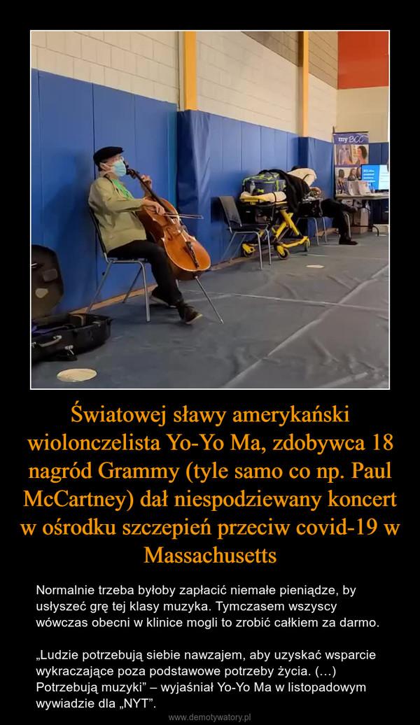 """Światowej sławy amerykański wiolonczelista Yo-Yo Ma, zdobywca 18 nagród Grammy (tyle samo co np. Paul McCartney) dał niespodziewany koncert w ośrodku szczepień przeciw covid-19 w Massachusetts – Normalnie trzeba byłoby zapłacić niemałe pieniądze, by usłyszeć grę tej klasy muzyka. Tymczasem wszyscy wówczas obecni w klinice mogli to zrobić całkiem za darmo.""""Ludzie potrzebują siebie nawzajem, aby uzyskać wsparcie wykraczające poza podstawowe potrzeby życia. (…) Potrzebują muzyki"""" – wyjaśniał Yo-Yo Ma w listopadowym wywiadzie dla """"NYT""""."""