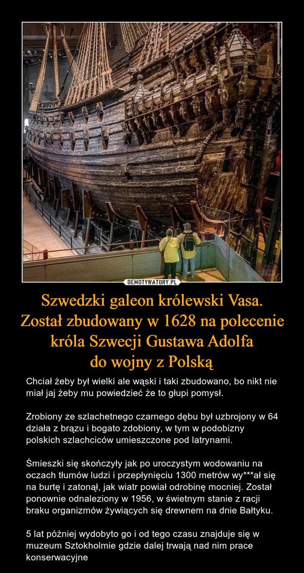 Szwedzki galeon królewski Vasa.Został zbudowany w 1628 na poleceniekróla Szwecji Gustawa Adolfado wojny z Polską – Chciał żeby był wielki ale wąski i taki zbudowano, bo nikt nie miał jaj żeby mu powiedzieć że to głupi pomysł. Zrobiony ze szlachetnego czarnego dębu był uzbrojony w 64 działa z brązu i bogato zdobiony, w tym w podobizny polskich szlachciców umieszczone pod latrynami. Śmieszki się skończyły jak po uroczystym wodowaniu na oczach tłumów ludzi i przepłynięciu 1300 metrów wy***ał się na burtę i zatonął, jak wiatr powiał odrobinę mocniej. Został ponownie odnaleziony w 1956, w świetnym stanie z racji braku organizmów żywiących się drewnem na dnie Bałtyku. 5 lat później wydobyto go i od tego czasu znajduje się w muzeum Sztokholmie gdzie dalej trwają nad nim prace konserwacyjne