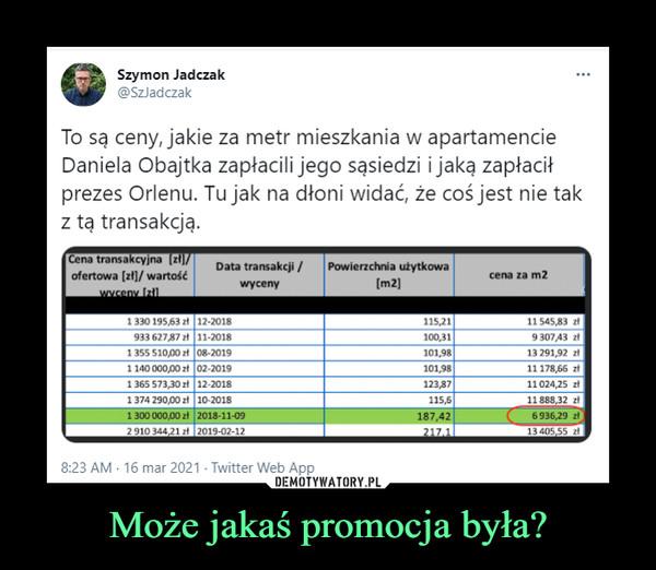 Może jakaś promocja była? –  Szymon Jadczak@SzladczakTo są ceny, jakie za metr mieszkania w apartamencieDaniela Obajtka zapłacili jego sąsiedzi i jaką zapłaciłprezes Orlenu. Tu jak na dłoni widać, że coś jest nie takz tą transakcją.Cena transakcyjna (2)/ ofertowa [zł]/ wartośćwyceny IzilData transakcji /Powierzchnia użytkowacena za m2wyceny(m2)1330 195,63 zt 12-2018115,2111 545,83 zt933 62787 zł 11-2018100,319 307,43 zt1 355 510,00 zt 08-20191140 000,00 zt 02-20191 365 573,30 zł 12-20181374 290,00 zł 10-20181 300 000,00 zł 2018-11-092 910 344,21 zł 2019-02-12101,9813 291,92 zt101,98123,8711 178,66 zt11024,25 zł115,611 888,32 zł6936,29 z13 405,55 2t187,42217.18:23 AM - 16 mar 2021 - Twitter Web AppDEMOTYWATORY.PLMoże jakaś promocja była?