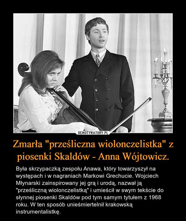 """Zmarła """"prześliczna wiolonczelistka"""" z piosenki Skaldów - Anna Wójtowicz. – Była skrzypaczką zespołu Anawa, który towarzyszył na występach i w nagraniach Markowi Grechucie. Wojciech Młynarski zainspirowany jej grą i urodą, nazwał ją """"prześliczną wiolonczelistką"""" i umieścił w swym tekście do słynnej piosenki Skaldów pod tym samym tytułem z 1968 roku. W ten sposób unieśmiertelnił krakowską instrumentalistkę."""