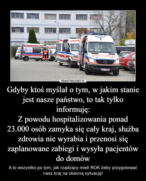 Gdyby ktoś myślał o tym, w jakim stanie jest nasze państwo, to tak tylko informuję: Z powodu hospitalizowania ponad 23.000 osób zamyka się cały kraj, służba zdrowia nie wyrabia i przenosi się zaplanowane zabiegi i wysyła pacjentów do domów