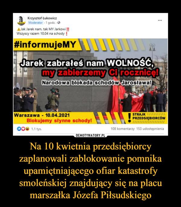 Na 10 kwietnia przedsiębiorcy zaplanowali zablokowanie pomnika upamiętniającego ofiar katastrofy smoleńskiej znajdujący się na placu marszałka Józefa Piłsudskiego –  Jak Jarek nam, tak MY Jarkowi II Wszyscy razem 10.04 na schody