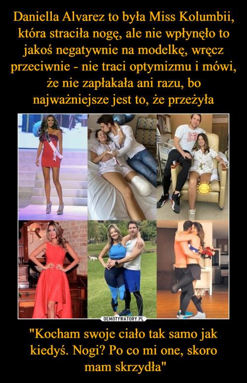 """Daniella Alvarez to była Miss Kolumbii, która straciła nogę, ale nie wpłynęło to jakoś negatywnie na modelkę, wręcz przeciwnie - nie traci optymizmu i mówi, że nie zapłakała ani razu, bo najważniejsze jest to, że przeżyła """"Kocham swoje ciało tak samo jak kiedyś. Nogi? Po co mi one, skoro  mam skrzydła"""""""