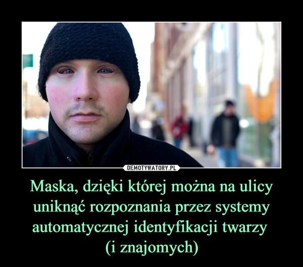 Maska, dzięki której można na ulicy uniknąć rozpoznania przez systemy automatycznej identyfikacji twarzy (i znajomych) –