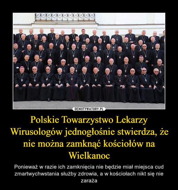 Polskie Towarzystwo Lekarzy Wirusologów jednogłośnie stwierdza, że nie można zamknąć kościołów na Wielkanoc – Ponieważ w razie ich zamknięcia nie będzie miał miejsca cud zmartwychwstania służby zdrowia, a w kościołach nikt się nie zaraża