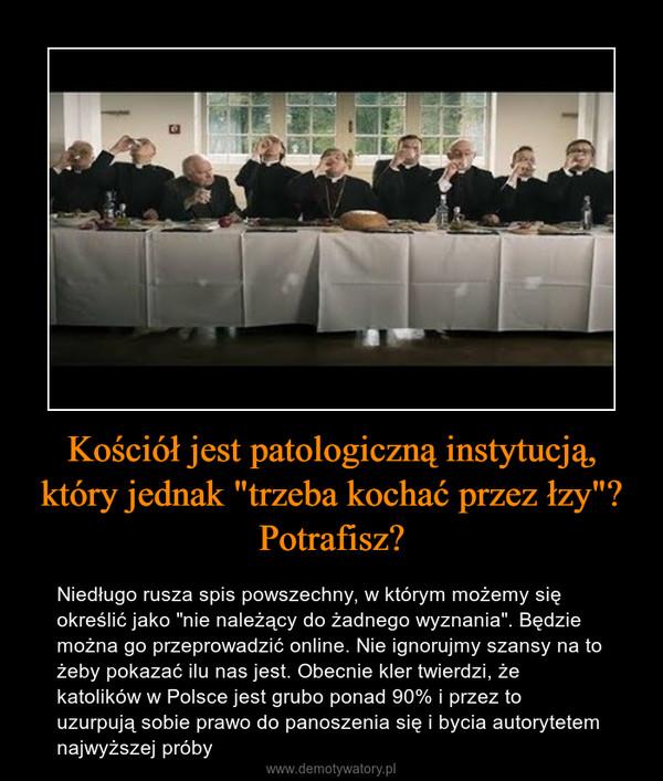 """Kościół jest patologiczną instytucją, który jednak """"trzeba kochać przez łzy""""?Potrafisz? – Niedługo rusza spis powszechny, w którym możemy się określić jako """"nie należący do żadnego wyznania"""". Będzie można go przeprowadzić online. Nie ignorujmy szansy na to żeby pokazać ilu nas jest. Obecnie kler twierdzi, że katolików w Polsce jest grubo ponad 90% i przez to uzurpują sobie prawo do panoszenia się i bycia autorytetem najwyższej próby"""