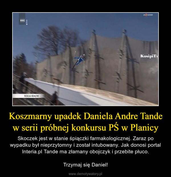 Koszmarny upadek Daniela Andre Tande w serii próbnej konkursu PŚ w Planicy – Skoczek jest w stanie śpiączki farmakologicznej. Zaraz po wypadku był nieprzytomny i został intubowany. Jak donosi portalInteria.pl Tande ma złamany obojczyk i przebite płuco.Trzymaj się Daniel!