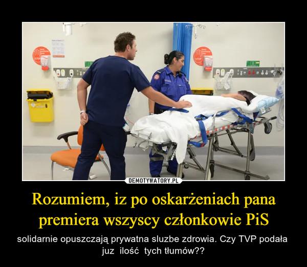 Rozumiem, iz po oskarżeniach pana premiera wszyscy członkowie PiS – solidarnie opuszczają prywatna sluzbe zdrowia. Czy TVP podała  juz  ilość  tych tłumów??