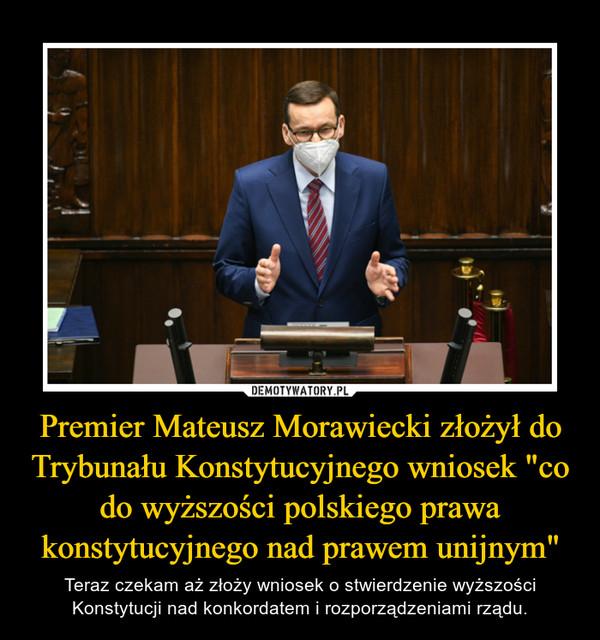 """Premier Mateusz Morawiecki złożył do Trybunału Konstytucyjnego wniosek """"co do wyższości polskiego prawa konstytucyjnego nad prawem unijnym"""" – Teraz czekam aż złoży wniosek o stwierdzenie wyższości Konstytucji nad konkordatem i rozporządzeniami rządu."""