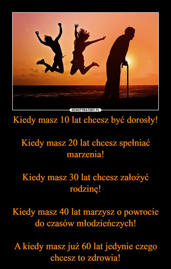 Kiedy masz 10 lat chcesz być dorosły!Kiedy masz 20 lat chcesz spełniać marzenia!Kiedy masz 30 lat chcesz założyć rodzinę!Kiedy masz 40 lat marzysz o powrocie do czasów młodzieńczych!A kiedy masz już 60 lat jedynie czego chcesz to zdrowia! –