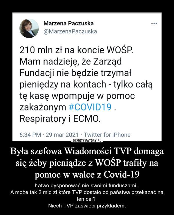 Była szefowa Wiadomości TVP domaga się żeby pieniądze z WOŚP trafiły na pomoc w walce z Covid-19 – Łatwo dysponować nie swoimi funduszami. A może tak 2 mld zł które TVP dostało od państwa przekazać na ten cel? Niech TVP zaświeci przykładem.