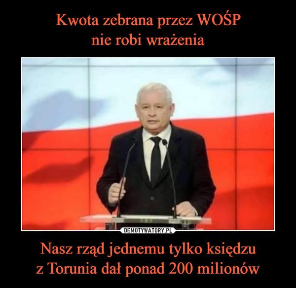 Nasz rząd jednemu tylko księdzuz Torunia dał ponad 200 milionów –