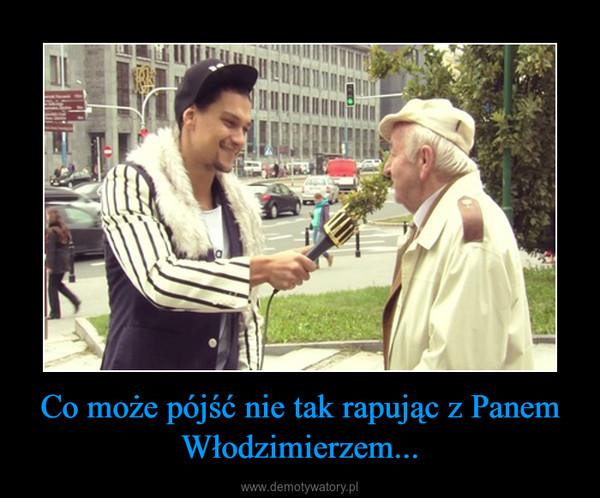 Co może pójść nie tak rapując z Panem Włodzimierzem... –