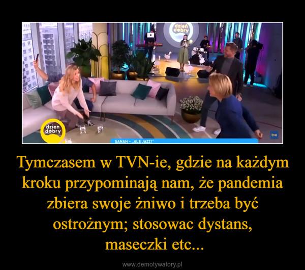 Tymczasem w TVN-ie, gdzie na każdym kroku przypominają nam, że pandemia zbiera swoje żniwo i trzeba być ostrożnym; stosowac dystans, maseczki etc... –