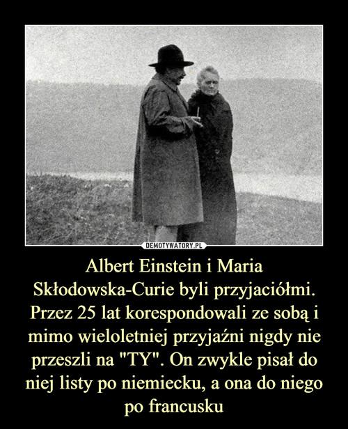 """Albert Einstein i Maria Skłodowska-Curie byli przyjaciółmi. Przez 25 lat korespondowali ze sobą i mimo wieloletniej przyjaźni nigdy nie przeszli na """"TY"""". On zwykle pisał do niej listy po niemiecku, a ona do niego po francusku"""