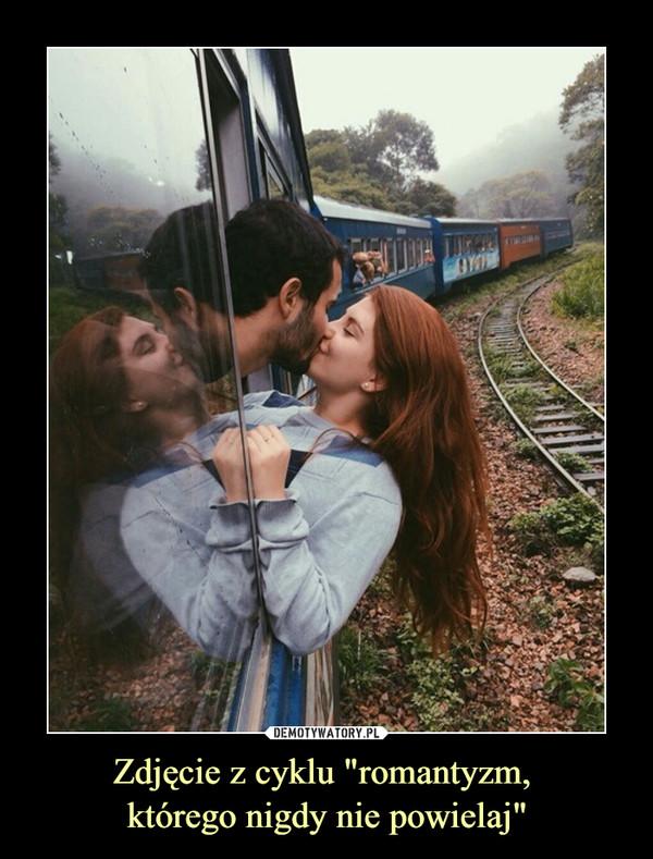 """Zdjęcie z cyklu """"romantyzm, którego nigdy nie powielaj"""" –"""