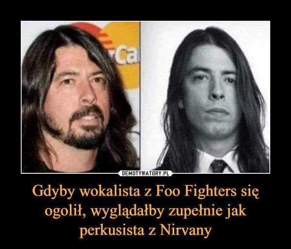 Gdyby wokalista z Foo Fighters się ogolił, wyglądałby zupełnie jak perkusista z Nirvany –