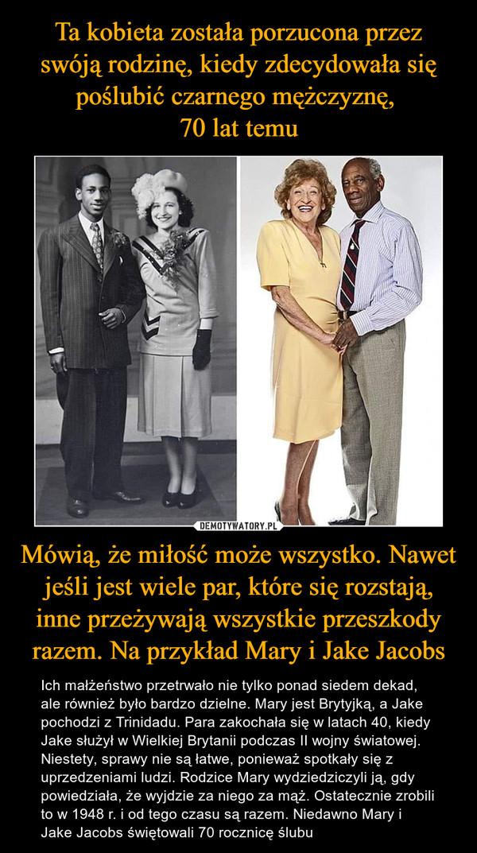 Mówią, że miłość może wszystko. Nawet jeśli jest wiele par, które się rozstają, inne przeżywają wszystkie przeszkody razem. Na przykład Mary i Jake Jacobs – Ich małżeństwo przetrwało nie tylko ponad siedem dekad, ale również było bardzo dzielne. Mary jest Brytyjką, a Jake pochodzi z Trinidadu. Para zakochała się w latach 40, kiedy Jake służył w Wielkiej Brytanii podczas II wojny światowej. Niestety, sprawy nie są łatwe, ponieważ spotkały się z uprzedzeniami ludzi. Rodzice Mary wydziedziczyli ją, gdy powiedziała, że wyjdzie za niego za mąż. Ostatecznie zrobili to w 1948 r. i od tego czasu są razem. Niedawno Mary i Jake Jacobs świętowali 70 rocznicę ślubu
