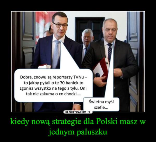 kiedy nową strategie dla Polski masz w jednym paluszku –