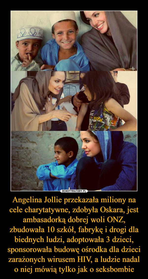Angelina Jollie przekazała miliony na cele charytatywne, zdobyła Oskara, jest ambasadorką dobrej woli ONZ, zbudowała 10 szkół, fabrykę i drogi dla biednych ludzi, adoptowała 3 dzieci, sponsorowała budowę ośrodka dla dzieci zarażonych wirusem HIV, a ludzie nadal o niej mówią tylko jak o seksbombie –