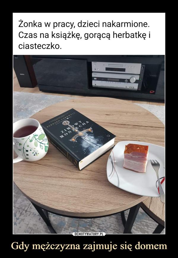 Gdy mężczyzna zajmuje się domem –  Żonka w pracy, dzieci nakarmione. Czas na książkę, gorącą herbatkę i ciasteczko.