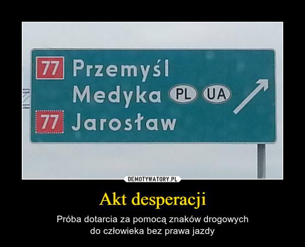 Akt desperacji – Próba dotarcia za pomocą znaków drogowychdo człowieka bez prawa jazdy
