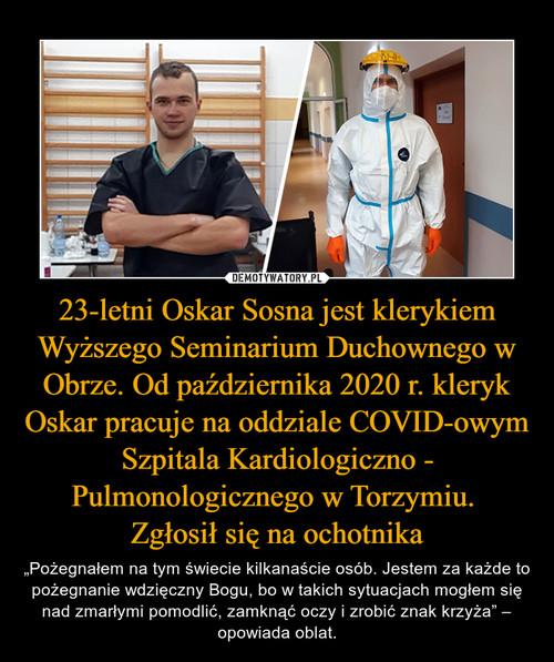 23-letni Oskar Sosna jest klerykiem Wyższego Seminarium Duchownego w Obrze. Od października 2020 r. kleryk Oskar pracuje na oddziale COVID-owym Szpitala Kardiologiczno - Pulmonologicznego w Torzymiu.  Zgłosił się na ochotnika