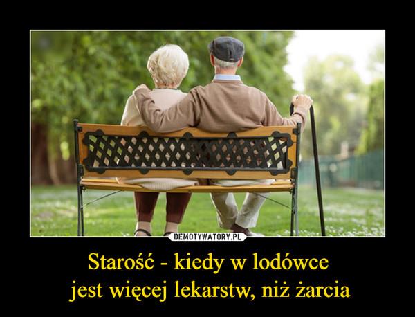 Starość - kiedy w lodówce jest więcej lekarstw, niż żarcia –