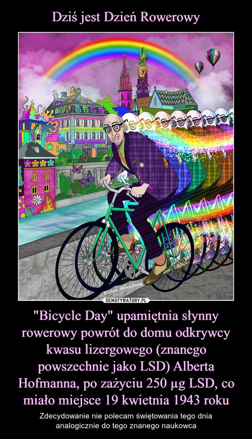 """Dziś jest Dzień Rowerowy """"Bicycle Day"""" upamiętnia słynny rowerowy powrót do domu odkrywcy kwasu lizergowego (znanego powszechnie jako LSD) Alberta Hofmanna, po zażyciu 250 µg LSD, co miało miejsce 19 kwietnia 1943 roku"""
