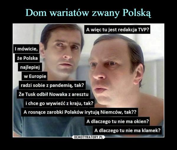–  A więc tu jest redakcja TVP?I mówicie,że Polskanajlepiejw Europieradzi sobie z pandemią, tak?Że Tusk odbił Nowaka z aresztui chce go wywieźć z kraju, tak?A rosnące zarobki Polaków irytują Niemców, tak??A dlaczego tu nie ma okien?A dlaczego tu nie ma klamek?