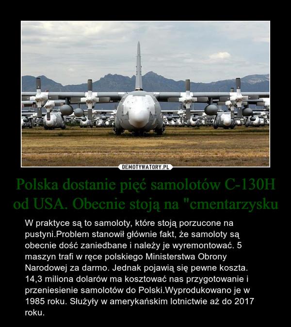 """Polska dostanie pięć samolotów C-130H od USA. Obecnie stoją na """"cmentarzysku – W praktyce są to samoloty, które stoją porzucone na pustyni.Problem stanowił głównie fakt, że samoloty są obecnie dość zaniedbane i należy je wyremontować. 5 maszyn trafi w ręce polskiego Ministerstwa Obrony Narodowej za darmo. Jednak pojawią się pewne koszta. 14,3 miliona dolarów ma kosztować nas przygotowanie i przeniesienie samolotów do Polski.Wyprodukowano je w 1985 roku. Służyły w amerykańskim lotnictwie aż do 2017 roku."""