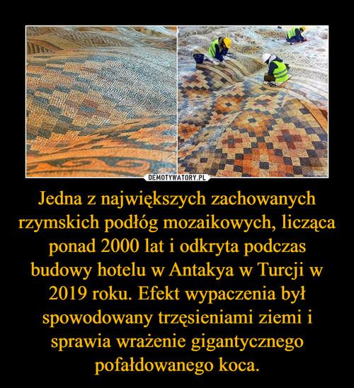Jedna z największych zachowanych rzymskich podłóg mozaikowych, licząca ponad 2000 lat i odkryta podczas budowy hotelu w Antakya w Turcji w 2019 roku. Efekt wypaczenia był spowodowany trzęsieniami ziemi i sprawia wrażenie gigantycznego pofałdowanego koca.
