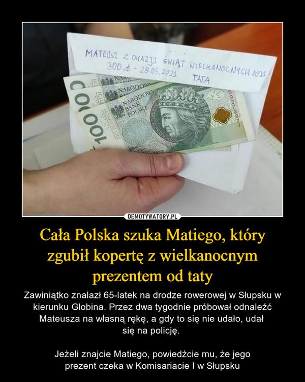 Cała Polska szuka Matiego, któryzgubił kopertę z wielkanocnymprezentem od taty – Zawiniątko znalazł 65-latek na drodze rowerowej w Słupsku w kierunku Globina. Przez dwa tygodnie próbował odnaleźć Mateusza na własną rękę, a gdy to się nie udało, udał się na policję. Jeżeli znajcie Matiego, powiedźcie mu, że jegoprezent czeka w Komisariacie I w Słupsku