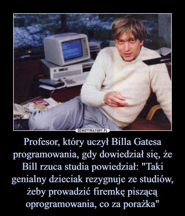 """Profesor, który uczył Billa Gatesa programowania, gdy dowiedział się, że Bill rzuca studia powiedział: """"Taki genialny dzieciak rezygnuje ze studiów, żeby prowadzić firemkę piszącą oprogramowania, co za porażka"""" –"""