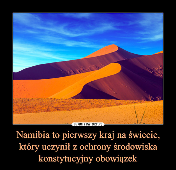 Namibia to pierwszy kraj na świecie, który uczynił z ochrony środowiska konstytucyjny obowiązek –