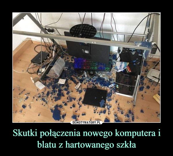 Skutki połączenia nowego komputera i blatu z hartowanego szkła –