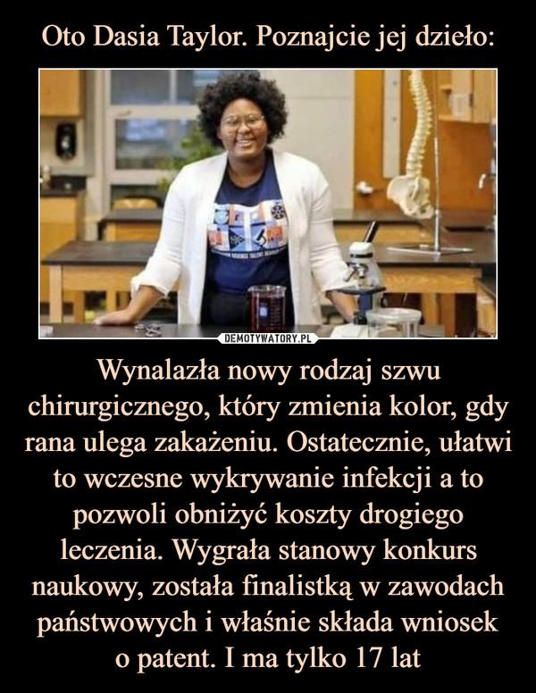 Wynalazła nowy rodzaj szwu chirurgicznego, który zmienia kolor, gdy rana ulega zakażeniu. Ostatecznie, ułatwi to wczesne wykrywanie infekcji a to pozwoli obniżyć koszty drogiego leczenia. Wygrała stanowy konkurs naukowy, została finalistką w zawodach państwowych i właśnie składa wnioseko patent. I ma tylko 17 lat –