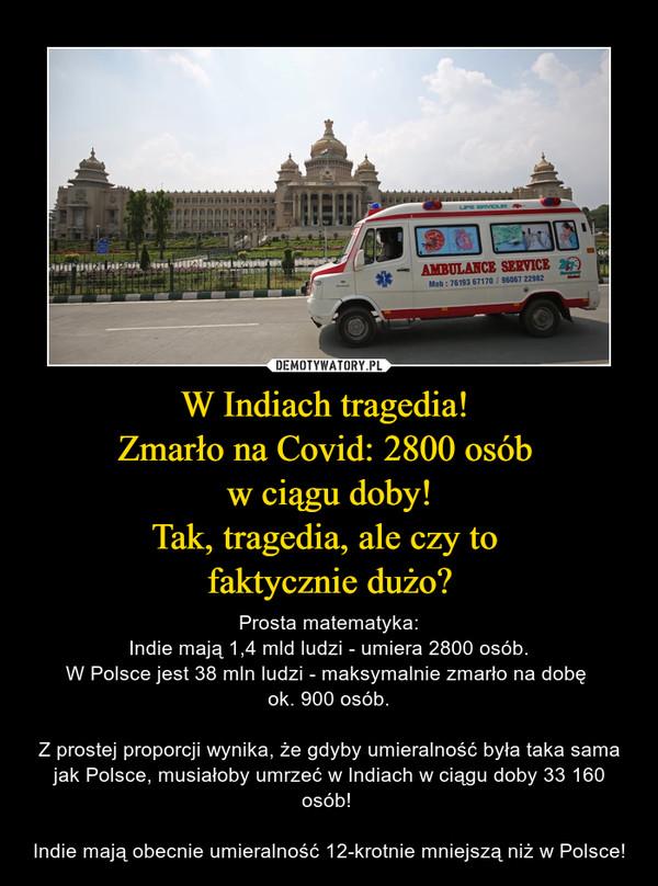 W Indiach tragedia! Zmarło na Covid: 2800 osób w ciągu doby!Tak, tragedia, ale czy to faktycznie dużo? – Prosta matematyka:Indie mają 1,4 mld ludzi - umiera 2800 osób.W Polsce jest 38 mln ludzi - maksymalnie zmarło na dobę ok. 900 osób.Z prostej proporcji wynika, że gdyby umieralność była taka sama jak Polsce, musiałoby umrzeć w Indiach w ciągu doby 33 160 osób! Indie mają obecnie umieralność 12-krotnie mniejszą niż w Polsce!