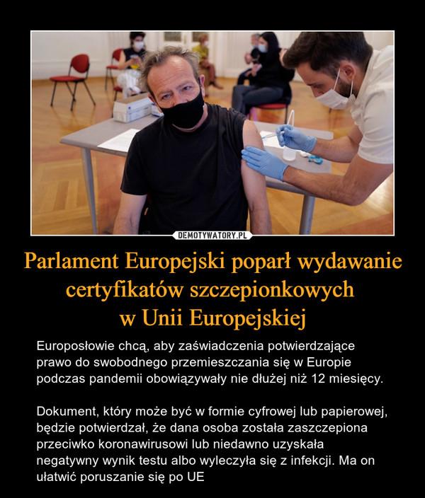 Parlament Europejski poparł wydawanie certyfikatów szczepionkowych w Unii Europejskiej – Europosłowie chcą, aby zaświadczenia potwierdzające prawo do swobodnego przemieszczania się w Europie podczas pandemii obowiązywały nie dłużej niż 12 miesięcy.Dokument, który może być w formie cyfrowej lub papierowej, będzie potwierdzał, że dana osoba została zaszczepiona przeciwko koronawirusowi lub niedawno uzyskała negatywny wynik testu albo wyleczyła się z infekcji. Ma on ułatwić poruszanie się po UE