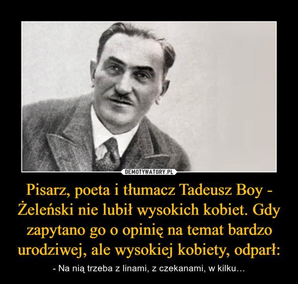 Pisarz, poeta i tłumacz Tadeusz Boy - Żeleński nie lubił wysokich kobiet. Gdy zapytano go o opinię na temat bardzo urodziwej, ale wysokiej kobiety, odparł: – - Na nią trzeba z linami, z czekanami, w kilku…