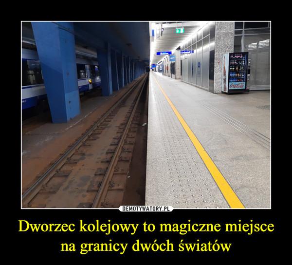 Dworzec kolejowy to magiczne miejsce na granicy dwóch światów –